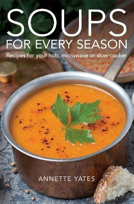 Soups for Every Season : Recipes for your hob, microwave or slow-cooker