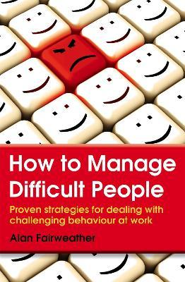 How to Manage Difficult People : Proven Strategies for Dealing with Challenging Behaviour at Work