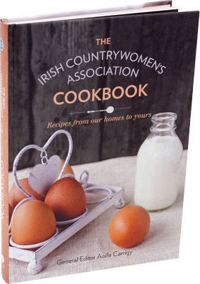 The Irish Countrywomen's Association Cookbook  Recipes From Our Homes to Yours