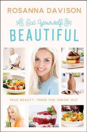 Eat Yourself Beautiful : True Beauty, From the Inside Out