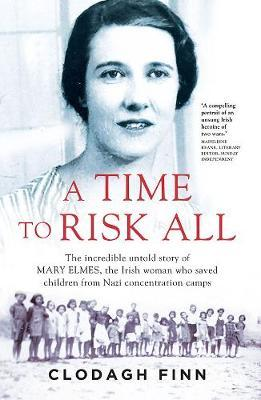A Time to Risk All : The incredible untold story of Mary Elmes, the Irish woman who saved children from Nazi Concentration Camps