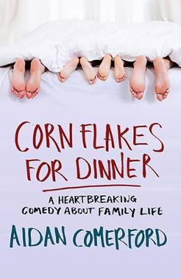 Corn Flakes for Dinner : A Heartbreaking Comedy About Family Life