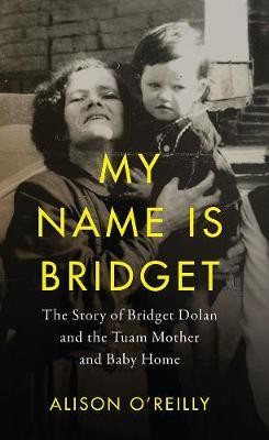 My Name is Bridget : The Untold Story of Bridget Dolan and the Tuam Mother and Baby Home