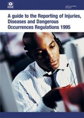 A Guide to the Reporting of Injuries, Diseases and Dangerous Occurrences Regulations 1995