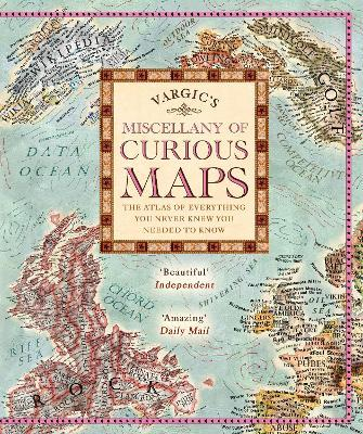 Vargic's Miscellany of Curious Maps : The Atlas of Everything You Never Knew You Needed to Know
