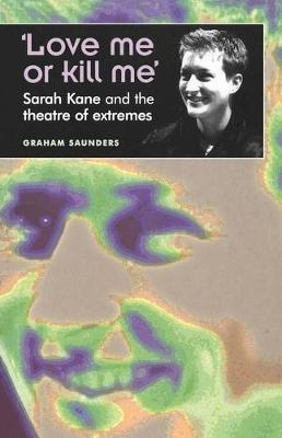`Love Me or Kill Me' : Sarah Kane and the Theatre of Extremes