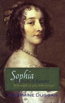 Sophia Electress of Hanover : The Remarkable Life of the Mother of George I