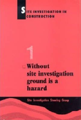 Site Investigation in Construction Part 1: without Site Investigation Ground is a Hazard: Without Site Investigation Ground is a Hazard Pt. 1