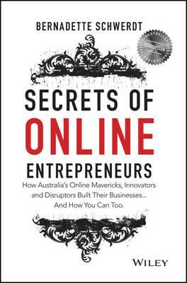 Secrets of Online Entrepreneurs : How Australia's Online Mavericks, Innovators and Disruptors Built Their Businesses ... And How You Can Too