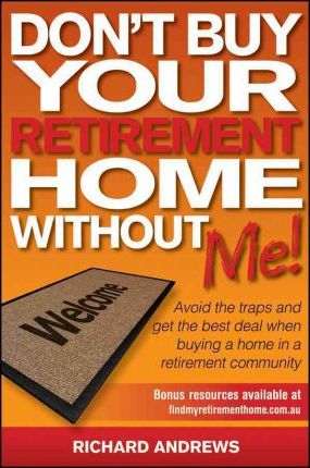 Don't Buy Your Retirement Home Without Me! Avoid the Traps and Get the Best Deal When Buying a Home in a Retirement Community