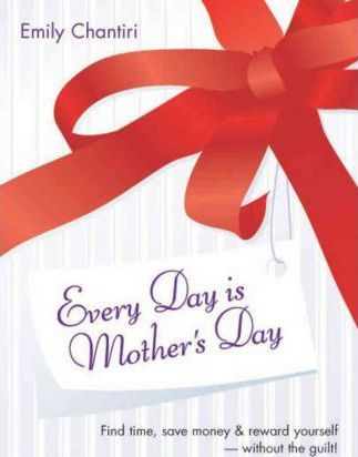 Every Day is Mother's Day: Find Time, Save Money and Reward Yourself - without the Guilt