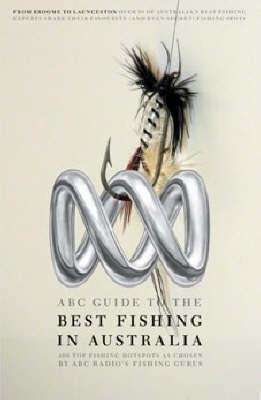 ABC Guide to the Best Fishing in Australia: Over 380 Top Fishing Hot Spots as Chosen by ABC Local Radio's Fishing Experts