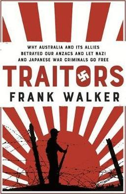 Traitors : How Australia and its Allies betrayed our ANZACs and let Nazi and Japanese war criminals go free