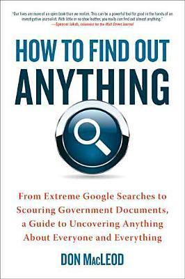 How to Find Out Anything : From Extreme Google Searches to Scouring Government Documents, a Guide to Uncovering Anything About Everyone and Everything