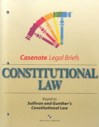 Casenote Legal Briefs  Constitutional Law Keyed to Gunther & Sullivan, Second Edition