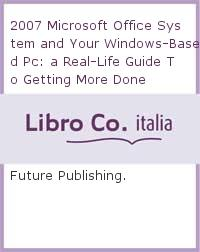 2007 Microsoft Office System and Your Windows-Based PC: A Real-Life Guide to Getting More Done