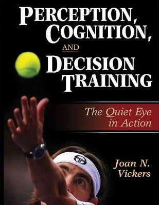 Perception, Cognition and Decision Training : The Quiet Eye in Action – Joan N. Vickers