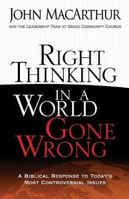 Right Thinking in a World Gone Wrong : A Biblical Response to Today's Most Controversial Issues