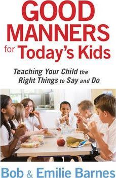 Good Manners for Today's Kids : Teaching Your Child the Right Things to Say and Do
