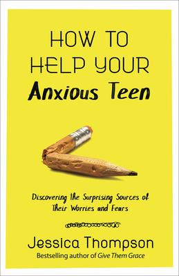 How to Help Your Anxious Teen  Discovering the Surprising Sources of Their Worries and Fears