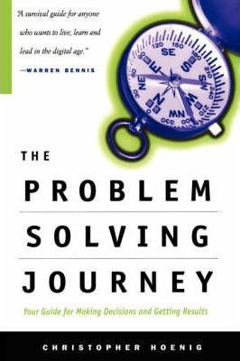 The Problem Solving Journey: Your Guide To Making Decisions And Getting Results