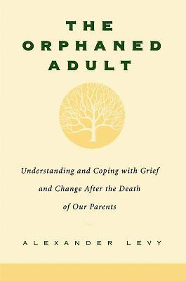 The Orphaned Adult : Understanding And Coping With Grief And Change After The Death Of Our Parents