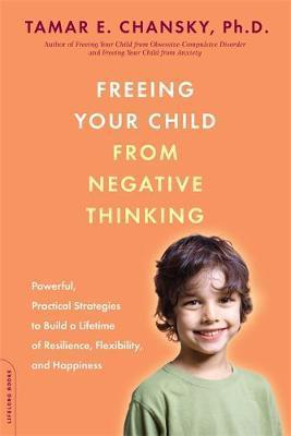 freeing your child from negative thinking powerful practical strategies to build a lifetime of resilience flexibility and happiness by tamar e chansky sep 2 2008