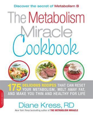 The Metabolism Miracle Cookbook : 175 Delicious Meals that Can Reset Your Metabolism, Melt Away Fat, and Make You Thin and Healthy for Life
