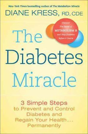 The Diabetes Miracle : 3 Simple Steps to Prevent and Control Diabetes and Regain Your Health Permanently – Diane Kress