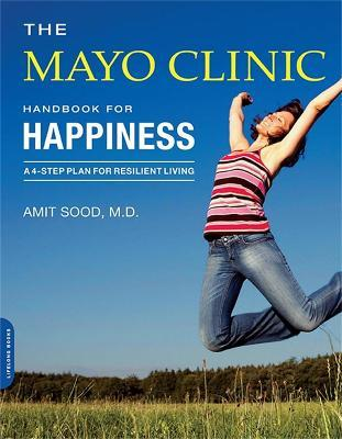 The Mayo Clinic Handbook for Happiness : A Four-Step Plan for Resilient Living