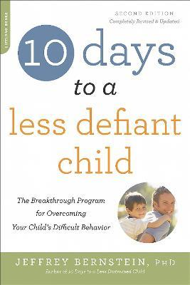 10 Days to a Less Defiant Child, second edition : The Breakthrough Program for Overcoming Your Child's Difficult Behavior