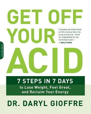 Get Off Your Acid : 7 Steps in 7 Days to Lose Weight, Fight Inflammation, and Reclaim Your Health and Energy – Daryl Gioffre
