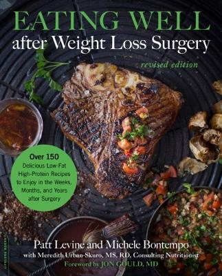 Eating Well after Weight Loss Surgery (Revised) : Over 150 Delicious Low-Fat High-Protein Recipes to Enjoy in the Weeks, Months, and Years after Surgery