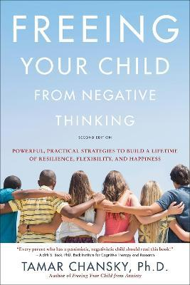 Freeing Your Child from Negative Thinking (Second edition) : Powerful, Practical Strategies to Build a Lifetime of Resilience, Flexibility, and Happiness
