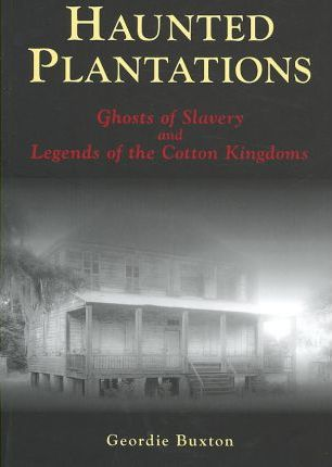 Haunted Plantations  Ghosts of Slavery and Legends of the Cotton Kingdoms