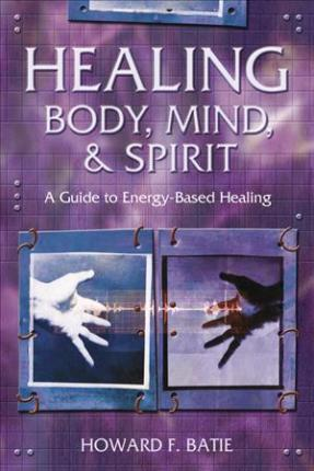 Healing Body, Mind and Spirit: A Guide to Energy-Based Healing