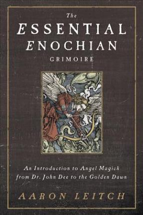 The Essential Enochian Grimoire : An Introduction to Angel Magick from Dr. John Dee to the Golden Dawn