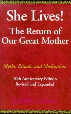 She Lives! the Return of Our Great Mother  Myths, Rituals and Meditations