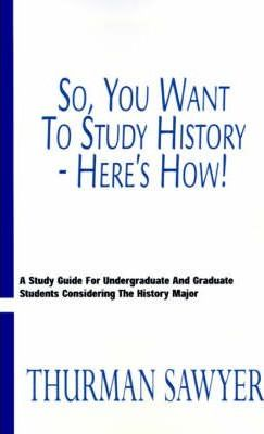 So, You Want to Study History--Here's How!: A Study Guide for Undergraduate and Graduate Students Considering the History Major