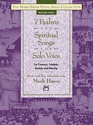 The Mark Hayes Vocal Solo Collection -- 7 Psalms and Spiritual Songs for Solo Voice  For Concerts, Contests, Recitals, and Worship (Medium High Voice)