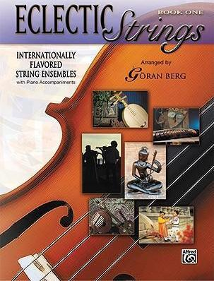 Eclectic Strings, Book 1 (Internationally Flavored String Ensembles with Piano Accompaniments Composed and Arranged by Goran Berg)