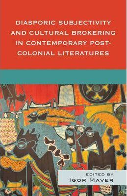 Diasporic Subjectivity and Cultural Brokering in Contemporary Post-Colonial Literatures