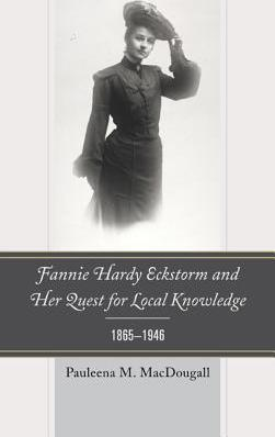Fannie Hardy Eckstorm and Her Quest for Local Knowledge, 1865 1946