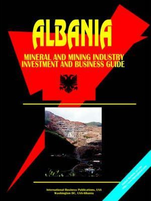 Albania Mineral and Mining Sector Investment and Business Guide