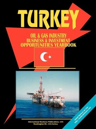 Turkey Oil and Gas Industry Business and Investment Opportunities Yearbook