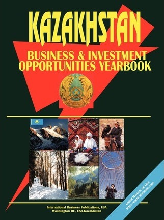 Kazakhstan Business and Investment Opportunities Yearbook