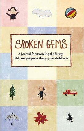 Spoken Gems: a Journal for Recording the Funny, Odd and Poignant Things Your Child Says