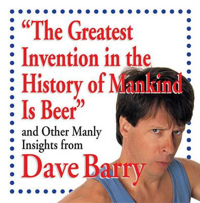 The Greatest Invention in the History of Mankind Is Beer and Other Manly Insight