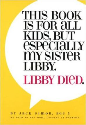 This Book Is for All Kids, But Especially My Sister Libby. Libby Died