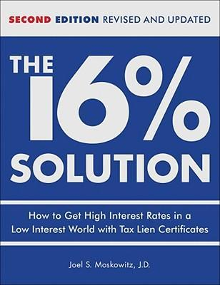 The 16 % Solution, Revised Edition : How to Get High Interest Rates in a Low-Interest World with Tax Lien Certificates